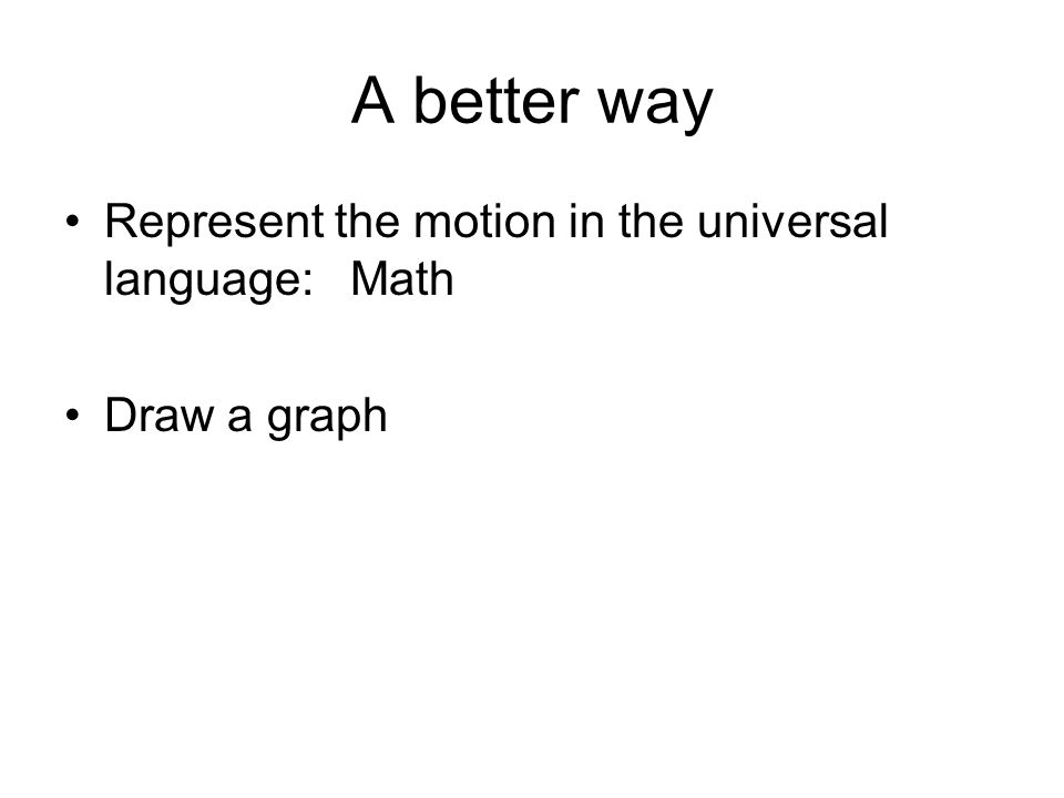 A better way Represent the motion in the universal language: Math Draw a graph