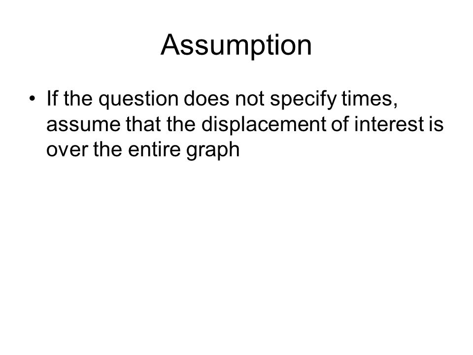 Assumption If the question does not specify times, assume that the displacement of interest is over the entire graph
