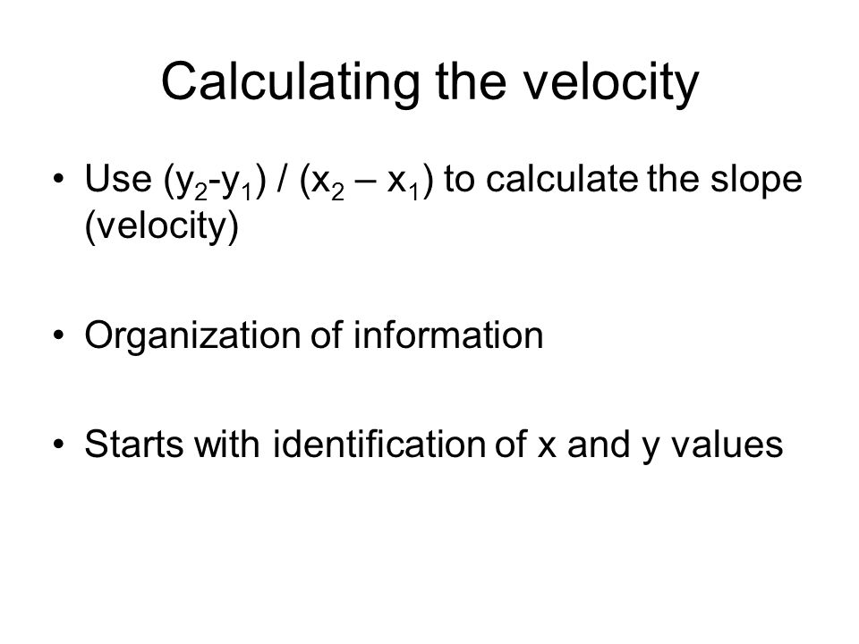 Calculating the velocity Use (y 2 -y 1 ) / (x 2 – x 1 ) to calculate the slope (velocity) Organization of information Starts with identification of x