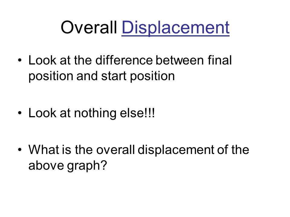 Overall Displacement Look at the difference between final position and start position Look at nothing else!!! What is the overall displacement of the