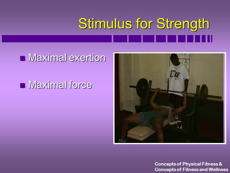 Concepts of Physical Fitness & Concepts of Fitness and Wellness Stimulus for Strength n Maximal exertion n Maximal force