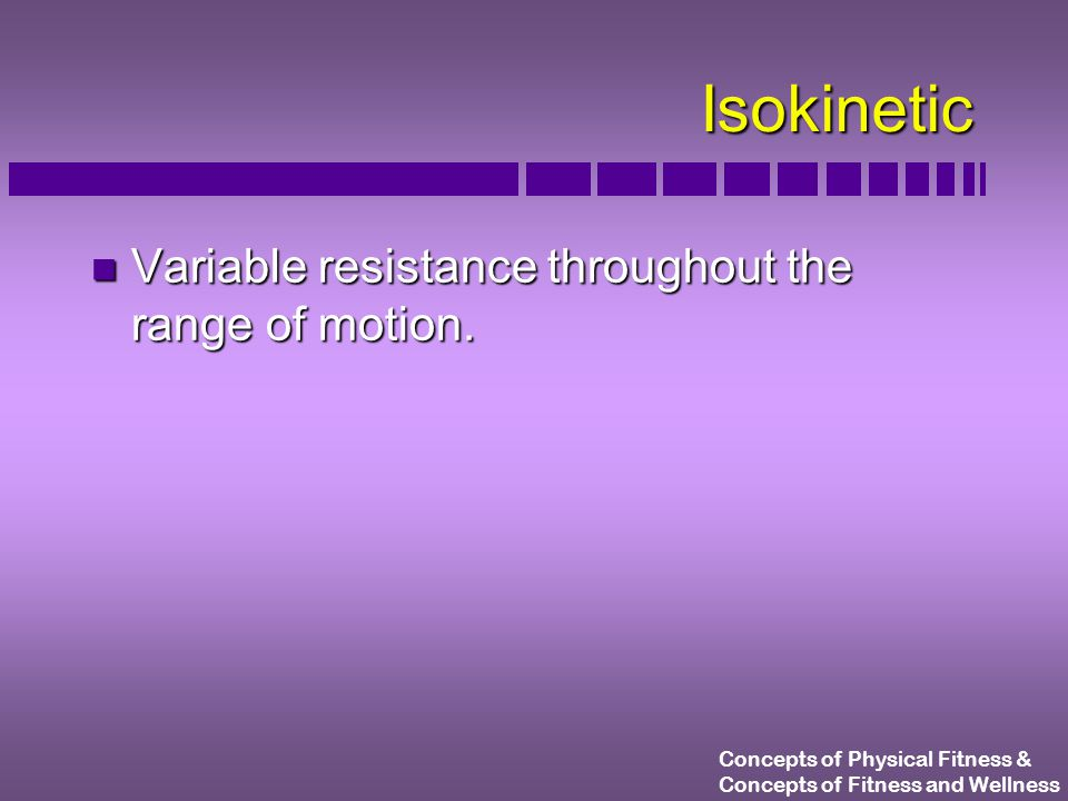 Concepts of Physical Fitness & Concepts of Fitness and Wellness Isokinetic n Variable resistance throughout the range of motion.