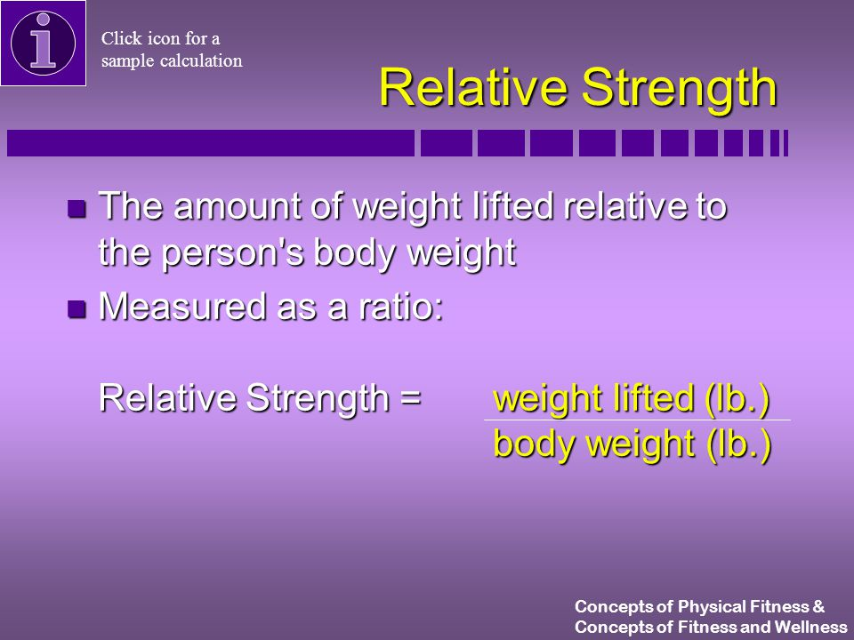 Concepts of Physical Fitness & Concepts of Fitness and Wellness n The amount of weight lifted relative to the person s body weight n Measured as a ratio: Relative Strength = weight lifted (lb.) body weight (lb.) Relative Strength Click icon for a sample calculation