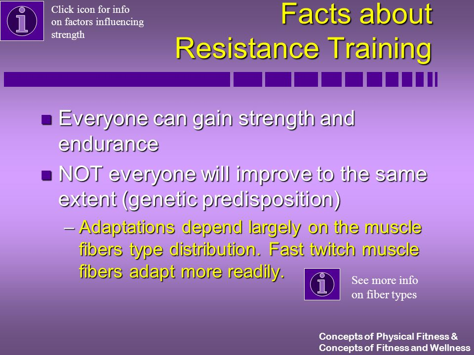Concepts of Physical Fitness & Concepts of Fitness and Wellness Facts about Resistance Training n Everyone can gain strength and endurance n NOT everyone will improve to the same extent (genetic predisposition) –Adaptations depend largely on the muscle fibers type distribution.