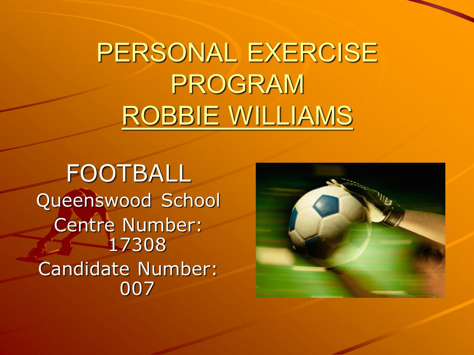 PERSONAL EXERCISE PROGRAM ROBBIE WILLIAMS FOOTBALL Queenswood School Centre Number: 17308 Candidate Number: 007