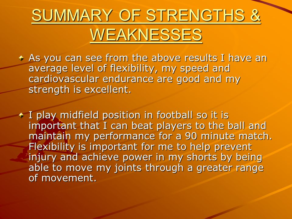 SUMMARY OF STRENGTHS & WEAKNESSES As you can see from the above results I have an average level of flexibility, my speed and cardiovascular endurance are good and my strength is excellent.