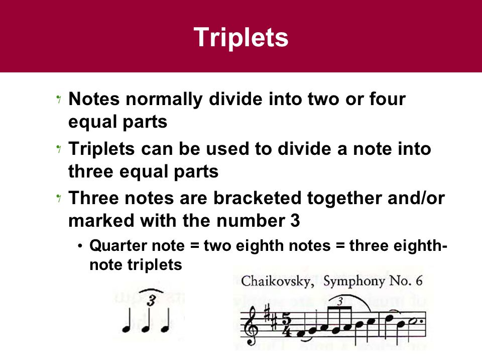 Triplets Notes normally divide into two or four equal parts Triplets can be used to divide a note into three equal parts Three notes are bracketed together and/or marked with the number 3 Quarter note = two eighth notes = three eighth- note triplets