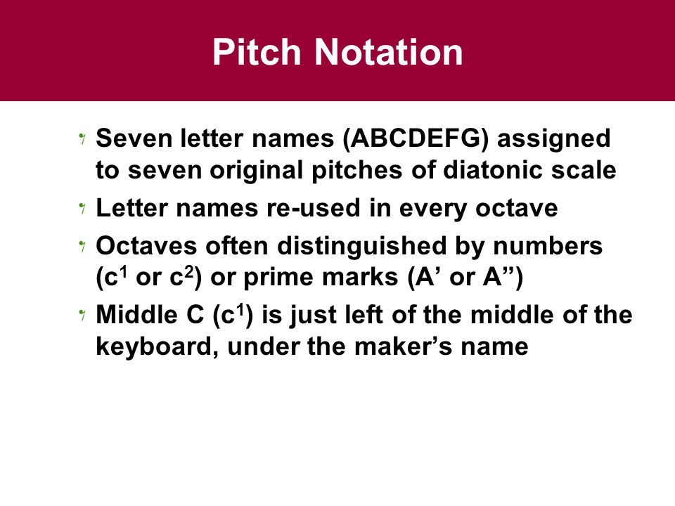 Pitch Notation Seven letter names (ABCDEFG) assigned to seven original pitches of diatonic scale Letter names re-used in every octave Octaves often distinguished by numbers (c 1 or c 2 ) or prime marks (A or A) Middle C (c 1 ) is just left of the middle of the keyboard, under the makers name