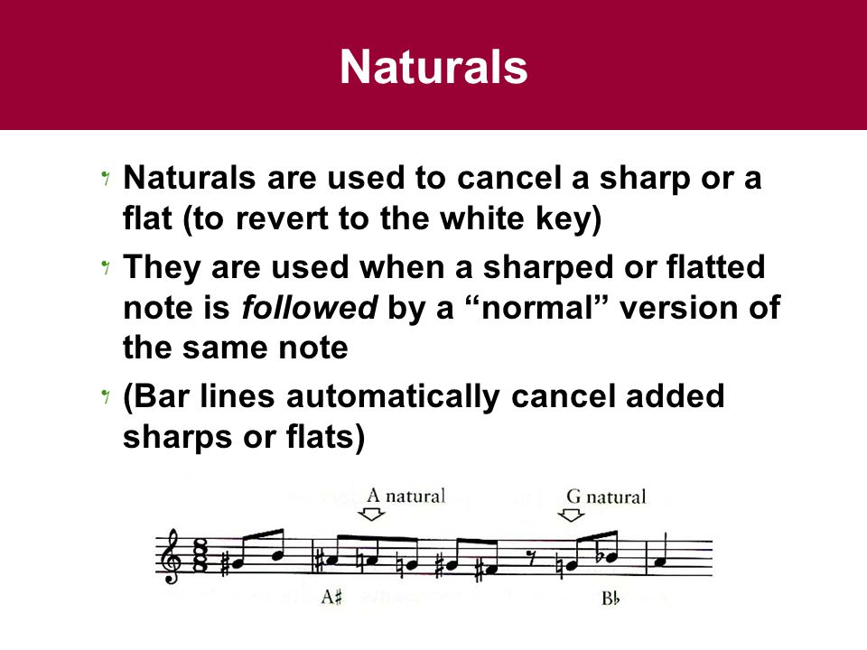 Naturals Naturals are used to cancel a sharp or a flat (to revert to the white key) They are used when a sharped or flatted note is followed by a normal version of the same note (Bar lines automatically cancel added sharps or flats)