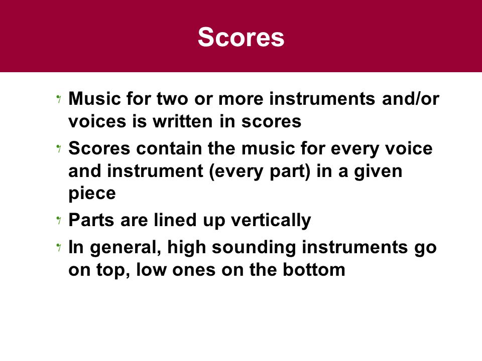 Scores Music for two or more instruments and/or voices is written in scores Scores contain the music for every voice and instrument (every part) in a given piece Parts are lined up vertically In general, high sounding instruments go on top, low ones on the bottom