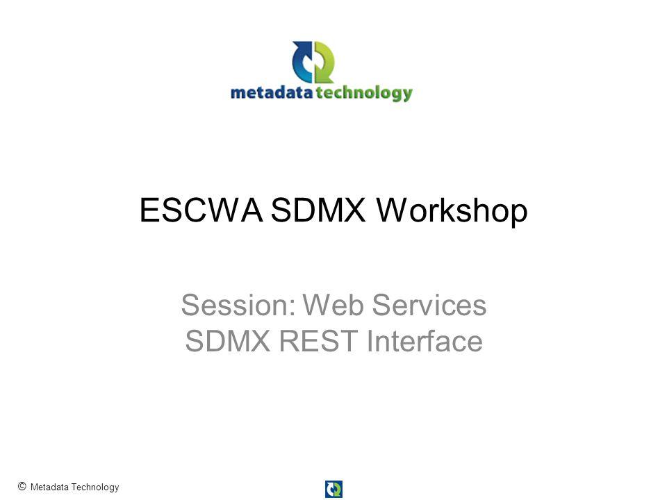 © Metadata Technology ESCWA SDMX Workshop Session: Web Services SDMX REST Interface