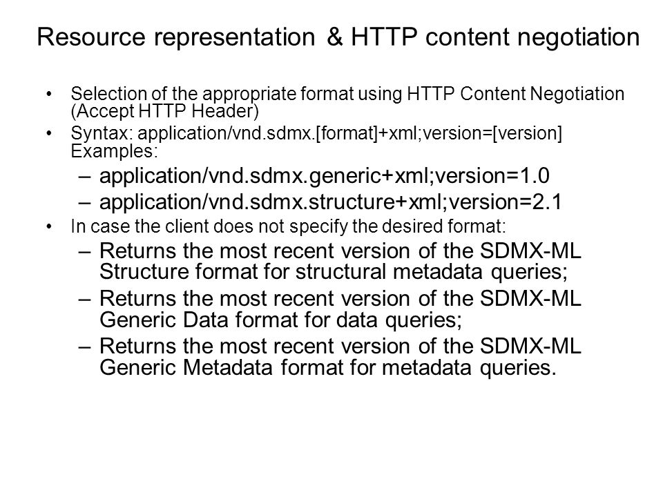 Resource representation & HTTP content negotiation Selection of the appropriate format using HTTP Content Negotiation (Accept HTTP Header) Syntax: application/vnd.sdmx.[format]+xml;version=[version] Examples: –application/vnd.sdmx.generic+xml;version=1.0 –application/vnd.sdmx.structure+xml;version=2.1 In case the client does not specify the desired format: –Returns the most recent version of the SDMX-ML Structure format for structural metadata queries; –Returns the most recent version of the SDMX-ML Generic Data format for data queries; –Returns the most recent version of the SDMX-ML Generic Metadata format for metadata queries.