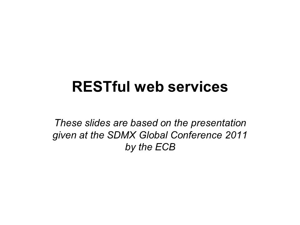 RESTful web services These slides are based on the presentation given at the SDMX Global Conference 2011 by the ECB