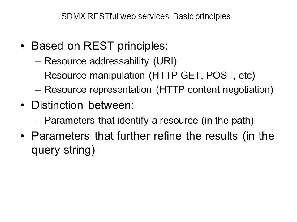 SDMX RESTful web services: Basic principles Based on REST principles: –Resource addressability (URI) –Resource manipulation (HTTP GET, POST, etc) –Res