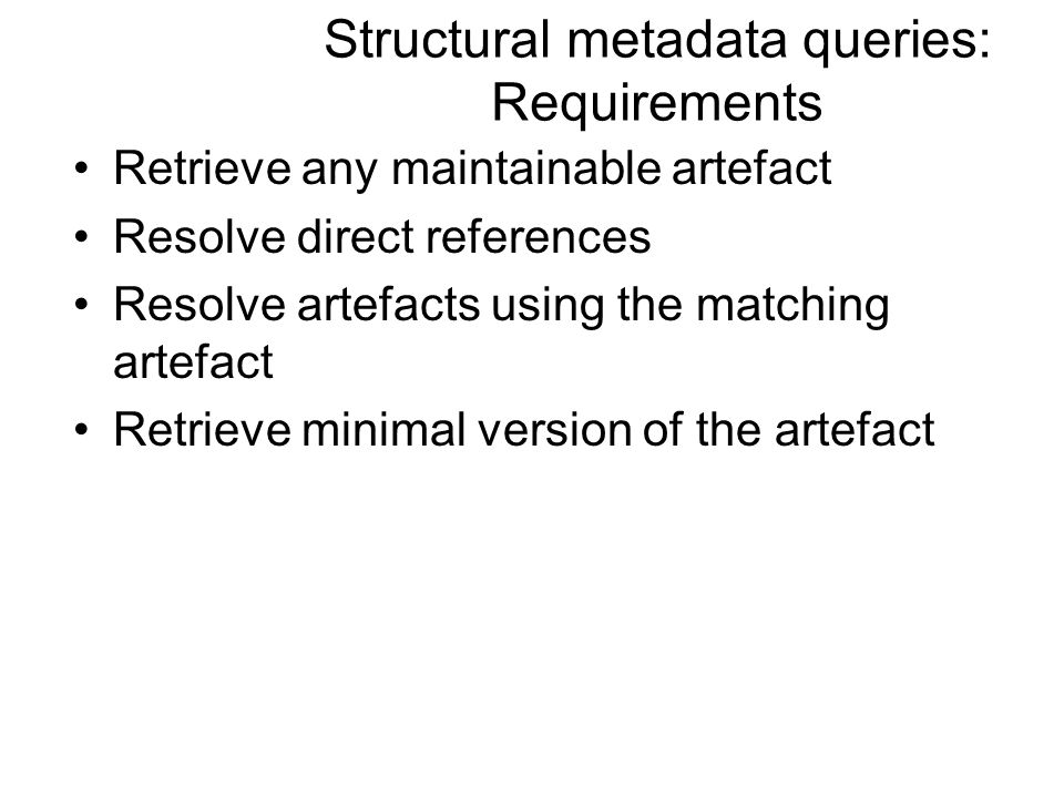 Structural metadata queries: Requirements Retrieve any maintainable artefact Resolve direct references Resolve artefacts using the matching artefact Retrieve minimal version of the artefact