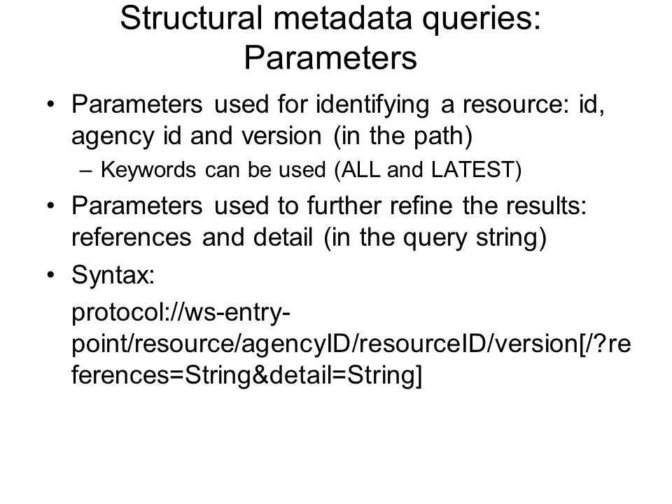 Structural metadata queries: Parameters Parameters used for identifying a resource: id, agency id and version (in the path) –Keywords can be used (ALL and LATEST) Parameters used to further refine the results: references and detail (in the query string) Syntax: protocol://ws-entry- point/resource/agencyID/resourceID/version[/ re ferences=String&detail=String]