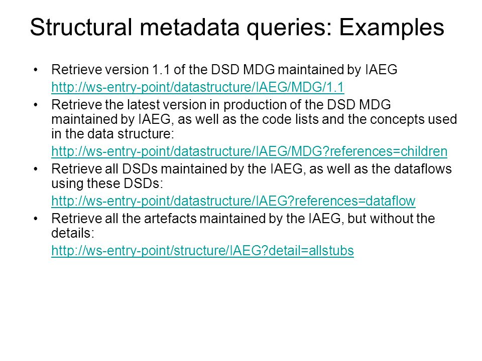 Structural metadata queries: Examples Retrieve version 1.1 of the DSD MDG maintained by IAEG http://ws-entry-point/datastructure/IAEG/MDG/1.1 Retrieve the latest version in production of the DSD MDG maintained by IAEG, as well as the code lists and the concepts used in the data structure: http://ws-entry-point/datastructure/IAEG/MDG?references=children Retrieve all DSDs maintained by the IAEG, as well as the dataflows using these DSDs: http://ws-entry-point/datastructure/IAEG?references=dataflow Retrieve all the artefacts maintained by the IAEG, but without the details: http://ws-entry-point/structure/IAEG?detail=allstubs