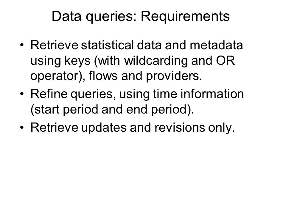 Data queries: Requirements Retrieve statistical data and metadata using keys (with wildcarding and OR operator), flows and providers.