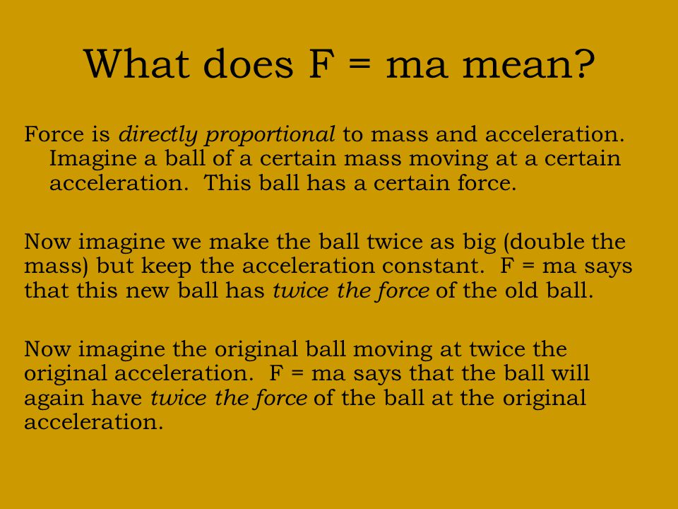 What does F = ma mean.Force is directly proportional to mass and acceleration.
