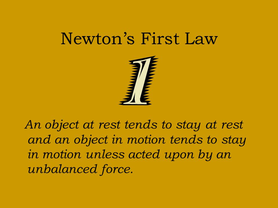 Newtons First Law An object at rest tends to stay at rest and an object in motion tends to stay in motion unless acted upon by an unbalanced force.