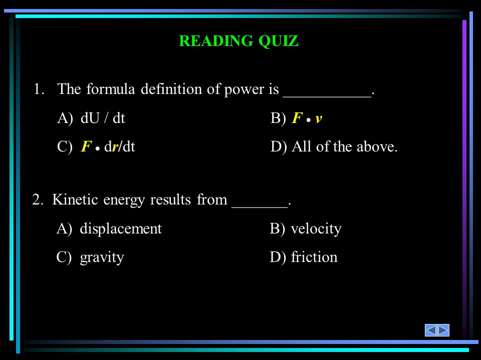 READING QUIZ 1.The formula definition of power is ___________. A)dU / dtB)F v C)F dr/dtD)All of the above. 2. Kinetic energy results from _______. A)d