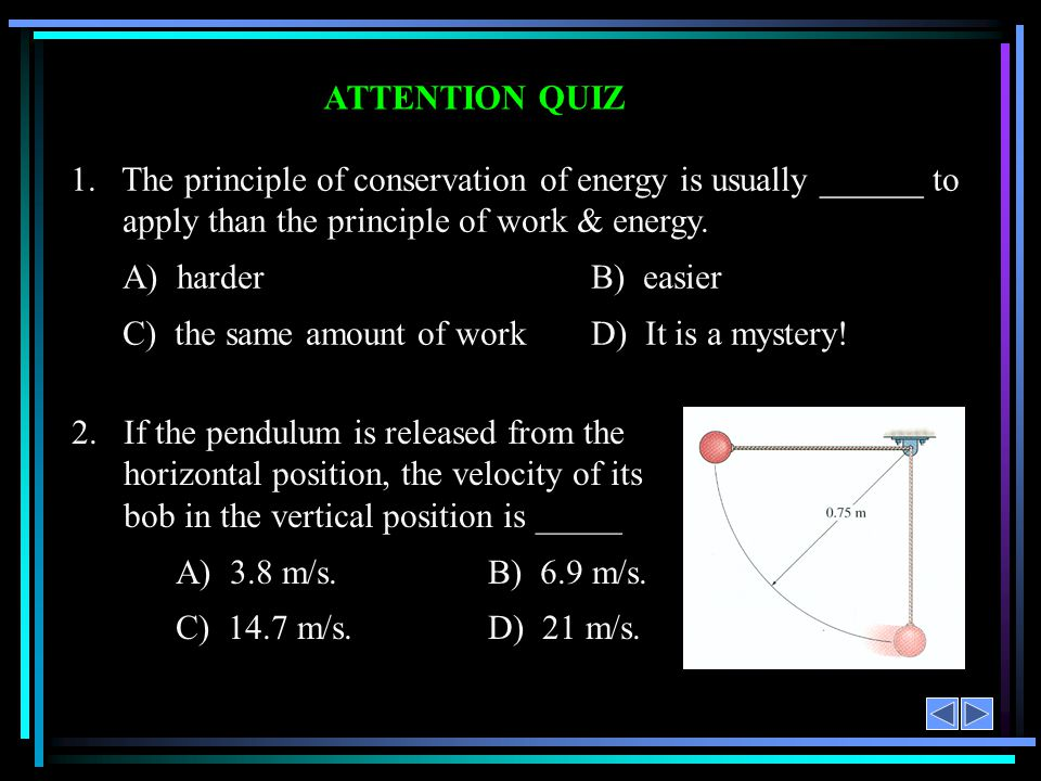 ATTENTION QUIZ 1. The principle of conservation of energy is usually ______ to apply than the principle of work & energy. A) harder B) easier C) the s