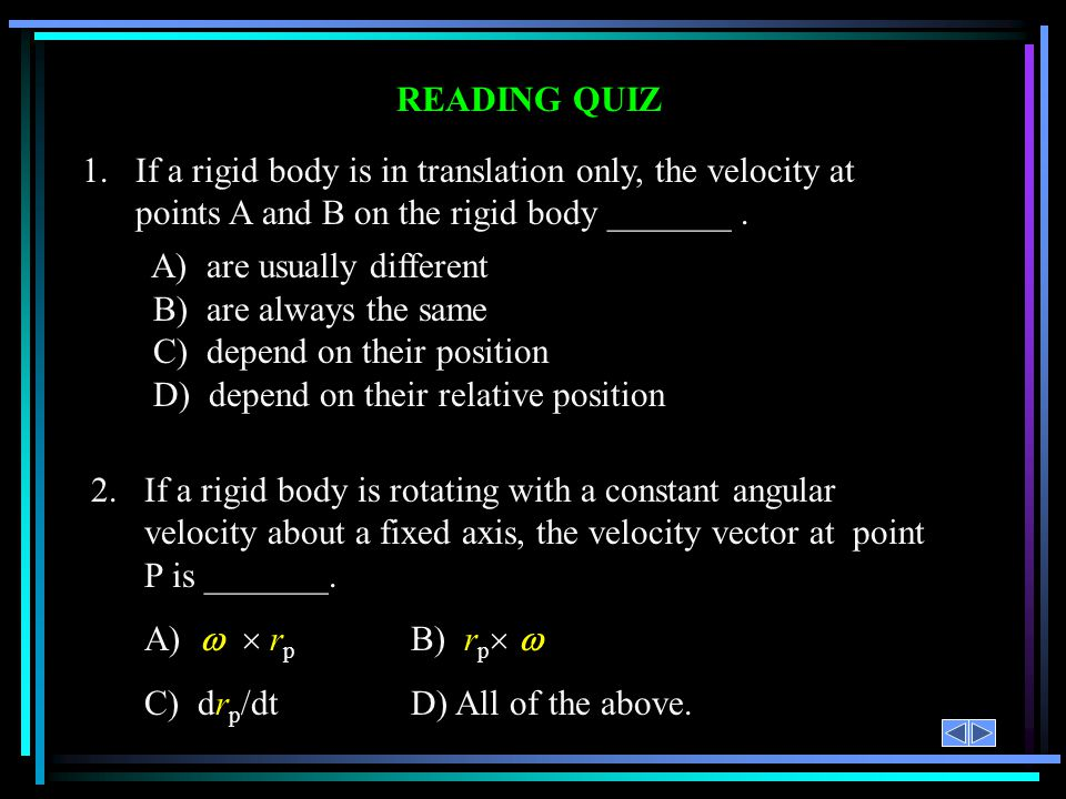READING QUIZ 1.If a rigid body is in translation only, the velocity at points A and B on the rigid body _______. A) are usually different B) are alway