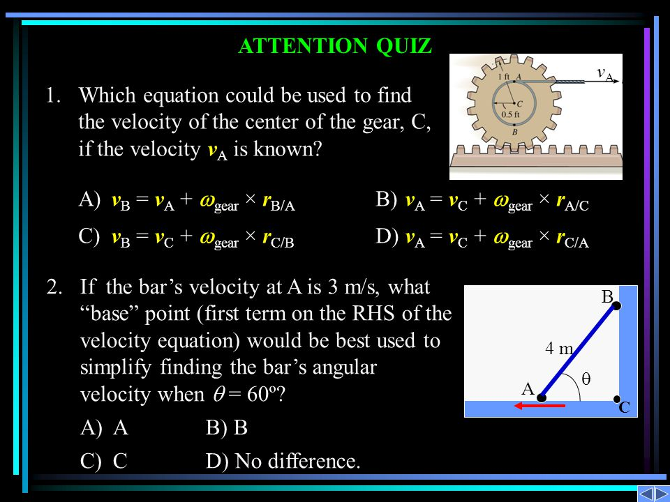 ATTENTION QUIZ 1.Which equation could be used to find the velocity of the center of the gear, C, if the velocity v A is known? A)v B = v A + gear × r