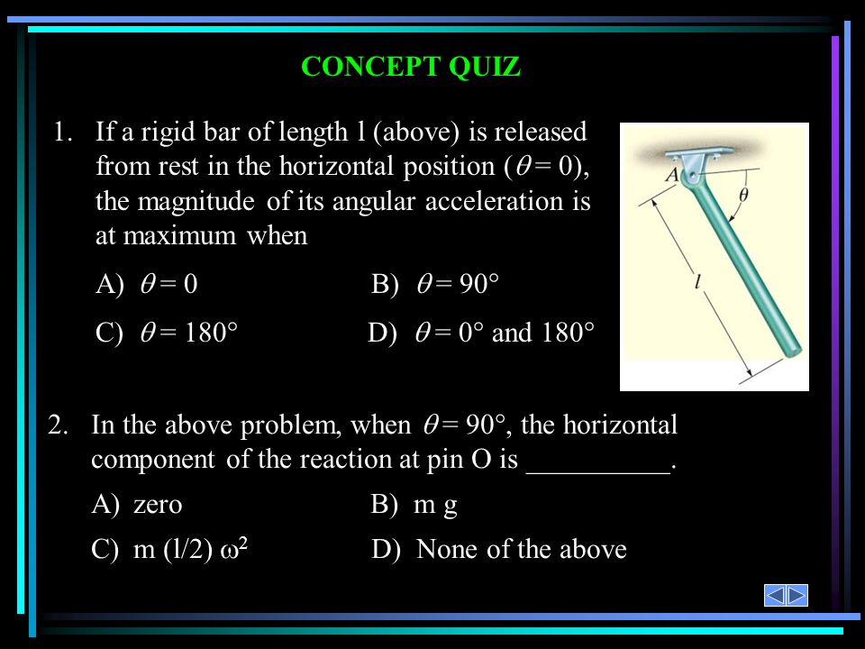 CONCEPT QUIZ 2.In the above problem, when = 90°, the horizontal component of the reaction at pin O is __________. A)zero B) m g C)m (l/2) 2 D) None of