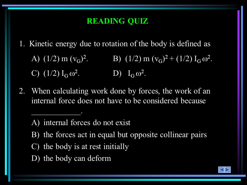 READING QUIZ 1. Kinetic energy due to rotation of the body is defined as A)(1/2) m (v G ) 2. B) (1/2) m (v G ) 2 + (1/2) I G 2. C)(1/2) I G 2. D) I G