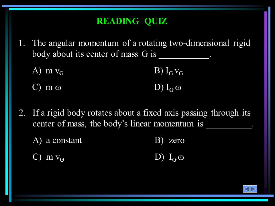 READING QUIZ 1.The angular momentum of a rotating two-dimensional rigid body about its center of mass G is ___________. A)m v G B) I G v G C)m D)I G 2