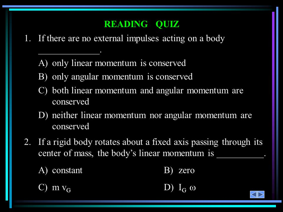 READING QUIZ 1.If there are no external impulses acting on a body _____________. A)only linear momentum is conserved B)only angular momentum is conser
