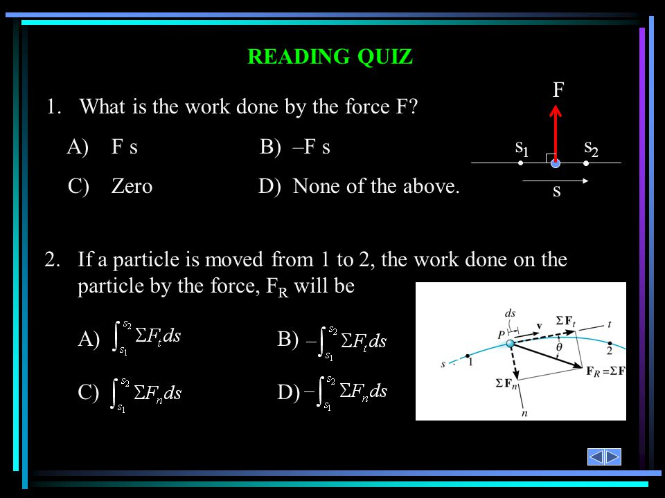 READING QUIZ 1.What is the work done by the force F? A)F s B) –F s C)Zero D) None of the above. s s1s1 s2s2 F 2.If a particle is moved from 1 to 2, th