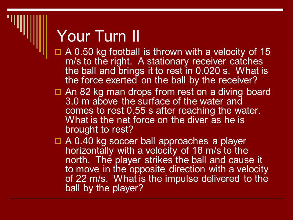 Your Turn II A 0.50 kg football is thrown with a velocity of 15 m/s to the right. A stationary receiver catches the ball and brings it to rest in 0.02