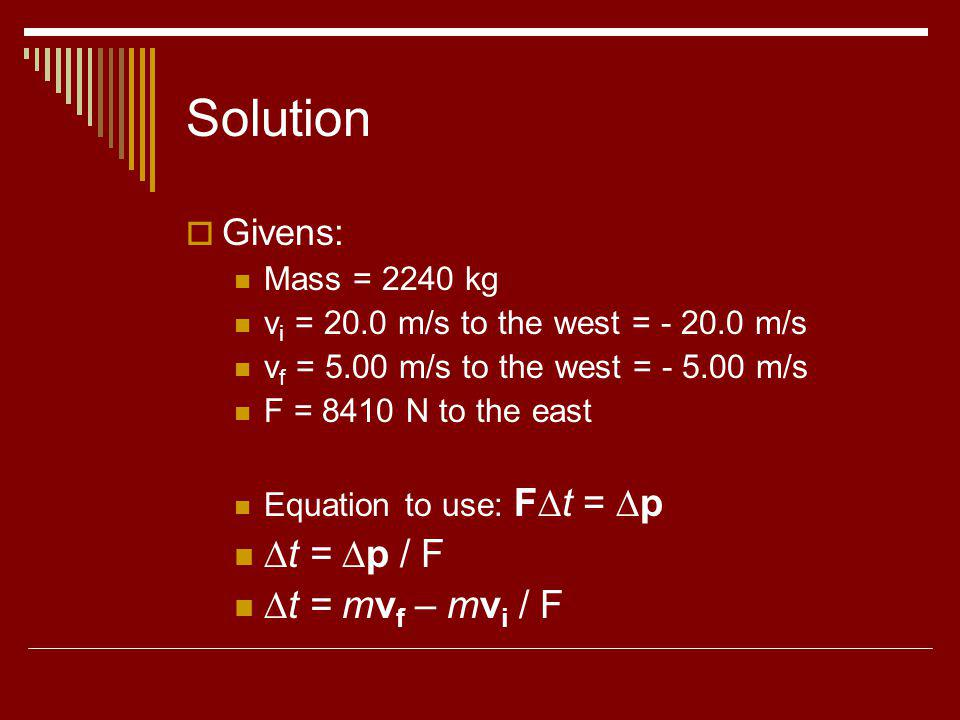 Solution Givens: Mass = 2240 kg v i = 20.0 m/s to the west = - 20.0 m/s v f = 5.00 m/s to the west = - 5.00 m/s F = 8410 N to the east Equation to use