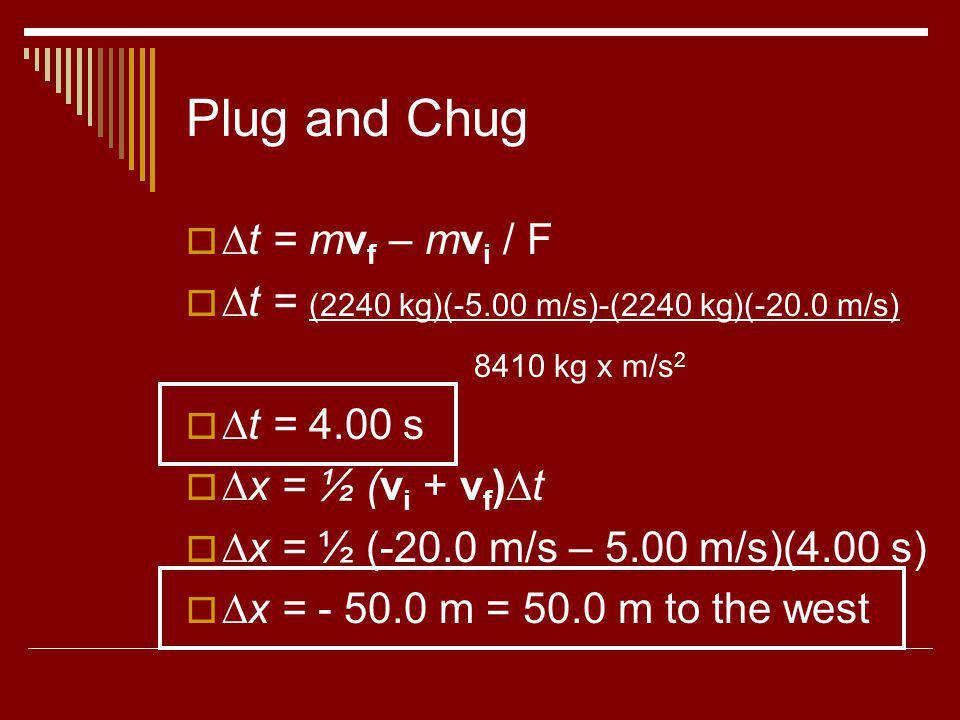 Plug and Chug t = mv f – mv i / F t = (2240 kg)(-5.00 m/s)-(2240 kg)(-20.0 m/s) 8410 kg x m/s 2 t = 4.00 s x = ½ (v i + v f )t x = ½ (-20.0 m/s – 5.00