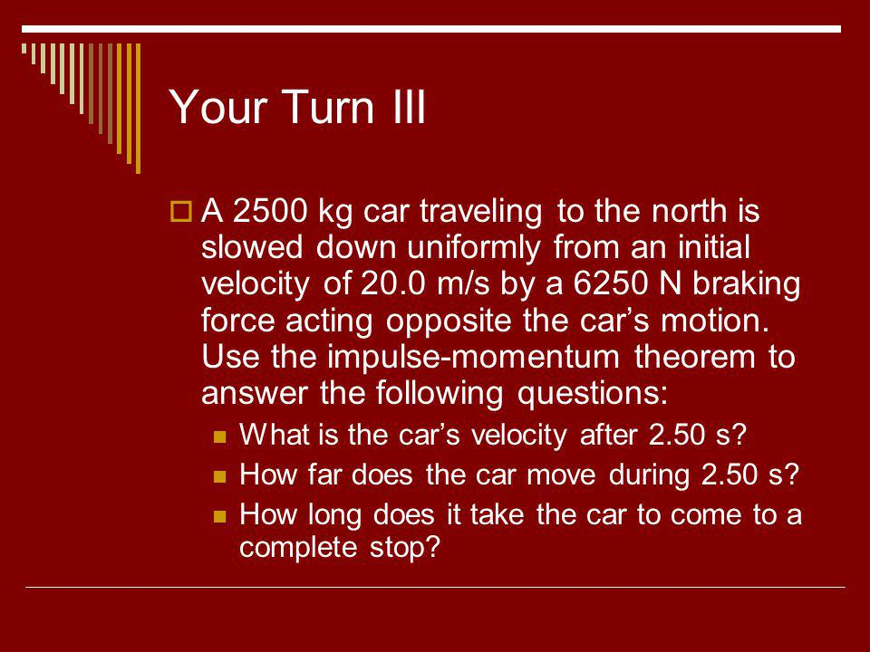 Your Turn III A 2500 kg car traveling to the north is slowed down uniformly from an initial velocity of 20.0 m/s by a 6250 N braking force acting oppo