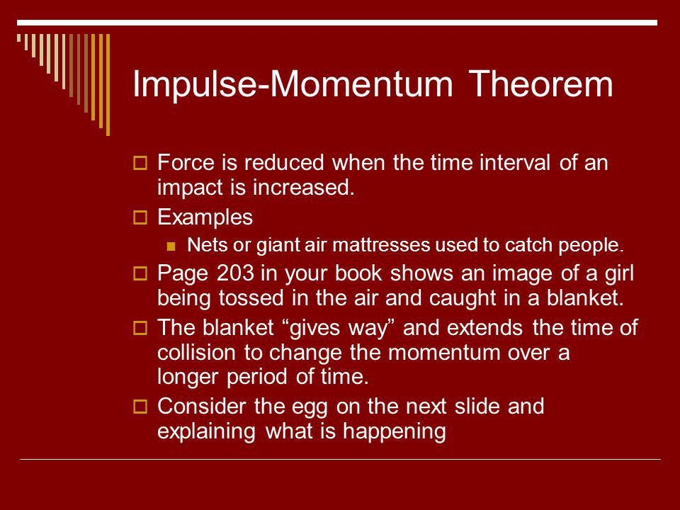 Impulse-Momentum Theorem Force is reduced when the time interval of an impact is increased. Examples Nets or giant air mattresses used to catch people