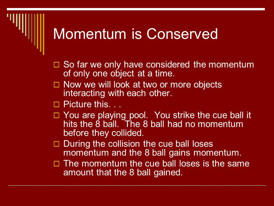 Momentum is Conserved So far we only have considered the momentum of only one object at a time. Now we will look at two or more objects interacting wi
