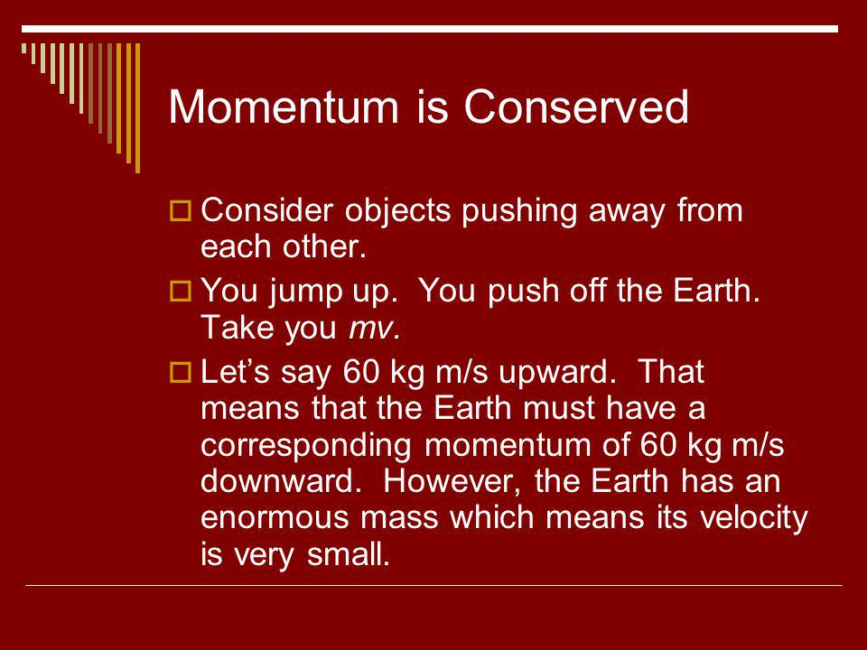 Momentum is Conserved Consider objects pushing away from each other. You jump up. You push off the Earth. Take you mv. Lets say 60 kg m/s upward. That