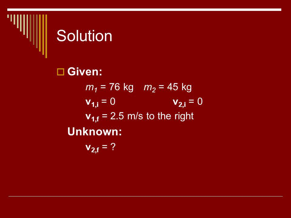 Solution Given: m 1 = 76 kgm 2 = 45 kg v 1,i = 0v 2,i = 0 v 1,f = 2.5 m/s to the right Unknown: v 2,f = ?