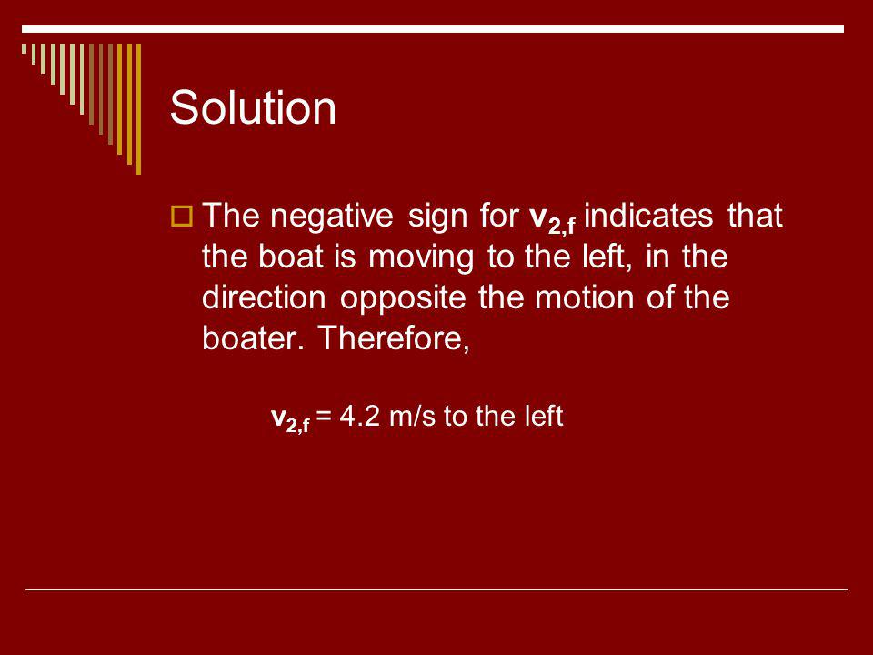 Solution The negative sign for v 2,f indicates that the boat is moving to the left, in the direction opposite the motion of the boater. Therefore, v 2