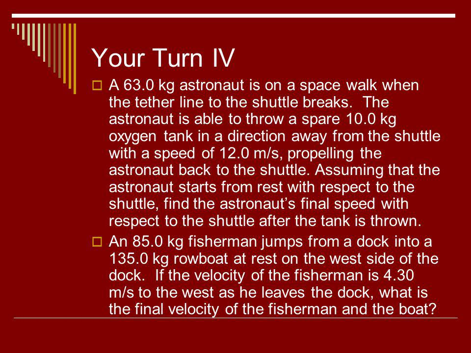Your Turn IV A 63.0 kg astronaut is on a space walk when the tether line to the shuttle breaks. The astronaut is able to throw a spare 10.0 kg oxygen
