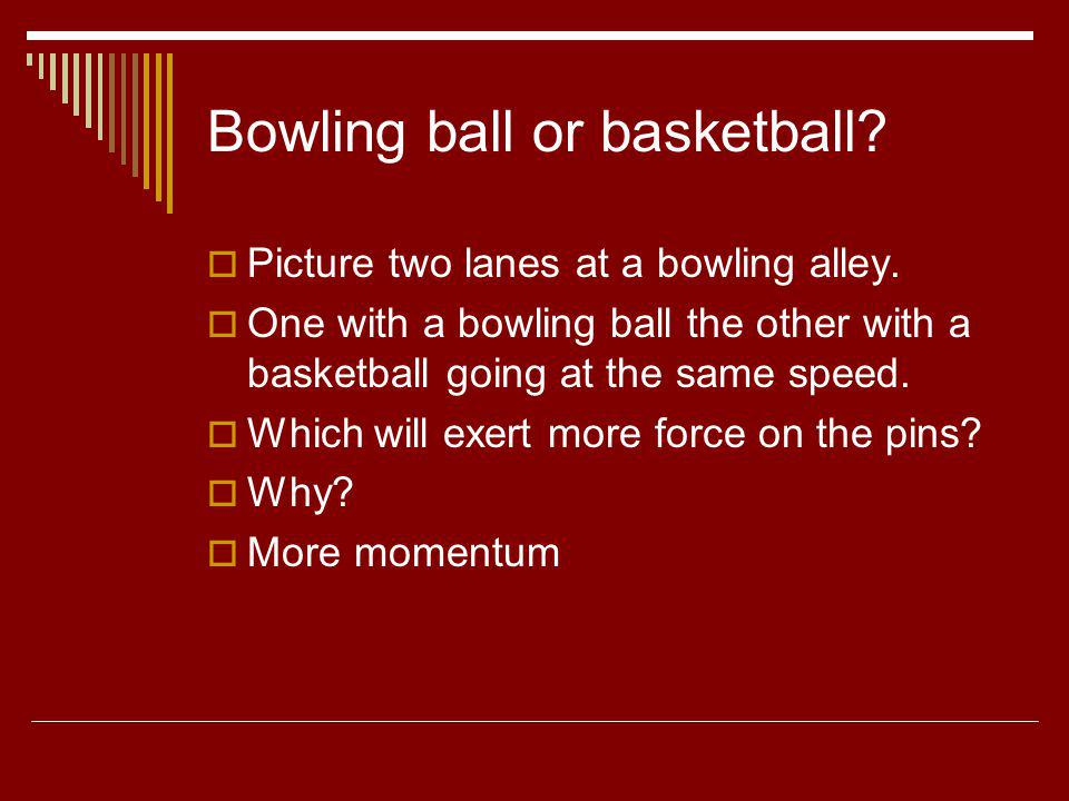 Bowling ball or basketball? Picture two lanes at a bowling alley. One with a bowling ball the other with a basketball going at the same speed. Which w