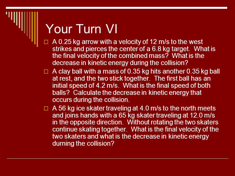 Your Turn VI A 0.25 kg arrow with a velocity of 12 m/s to the west strikes and pierces the center of a 6.8 kg target. What is the final velocity of th