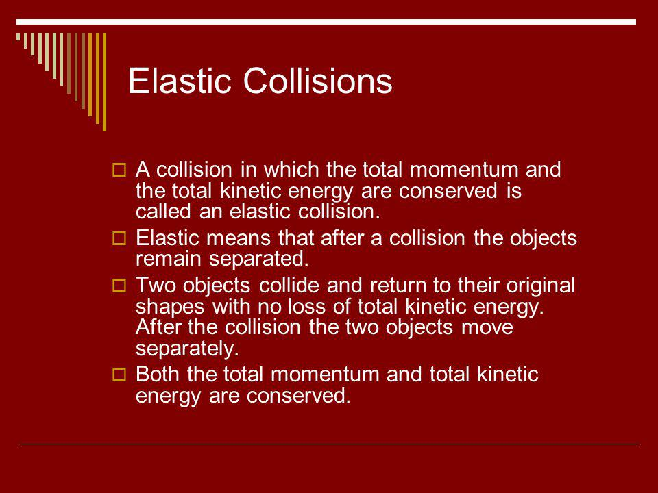 Elastic Collisions A collision in which the total momentum and the total kinetic energy are conserved is called an elastic collision. Elastic means th