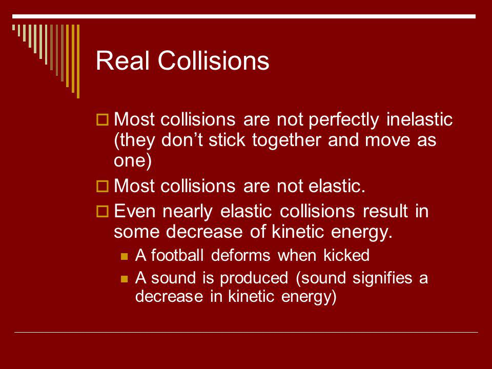 Real Collisions Most collisions are not perfectly inelastic (they dont stick together and move as one) Most collisions are not elastic. Even nearly el