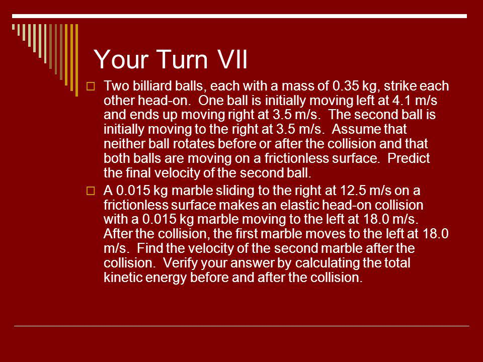Your Turn VII Two billiard balls, each with a mass of 0.35 kg, strike each other head-on. One ball is initially moving left at 4.1 m/s and ends up mov
