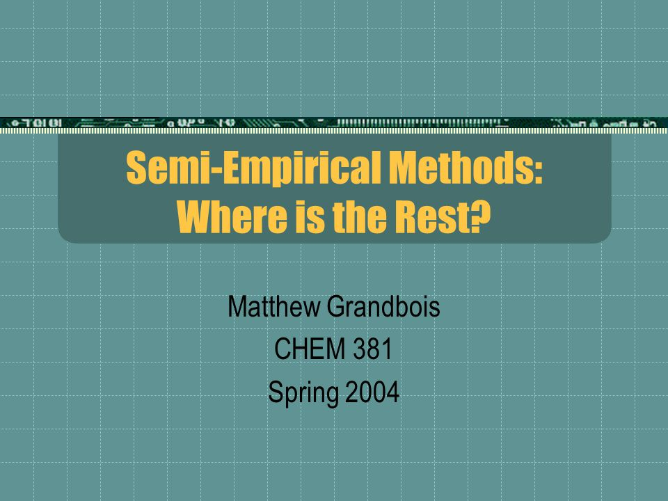 Semi-Empirical Methods: Where is the Rest Matthew Grandbois CHEM 381 Spring 2004