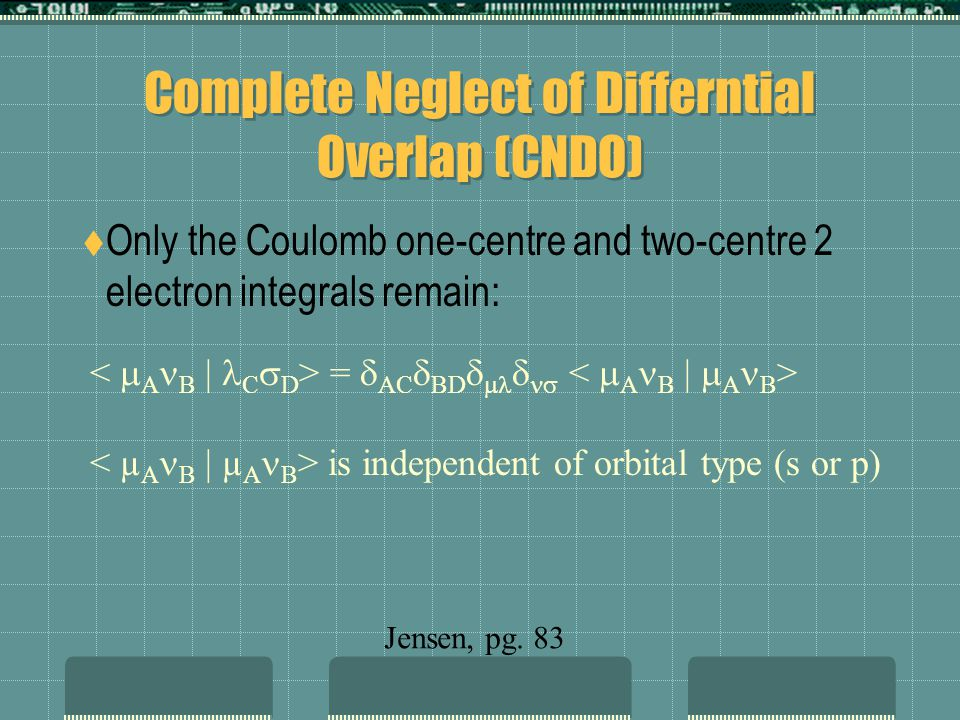 Complete Neglect of Differntial Overlap (CNDO) Only the Coulomb one-centre and two-centre 2 electron integrals remain: = AC BD is independent of orbital type (s or p) Jensen, pg.
